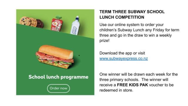 TERM THREE SUBWAY SCHOOL LUNCH COMPETITION Use our online system to order your children's Subway Lunch any Friday for term three and go in the draw to win a weekly prize! Download the app or visit www.subwa